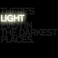 There's light,even in the darkest of places.