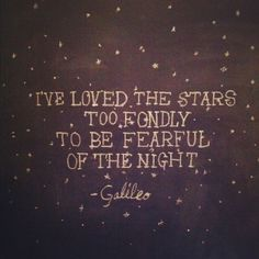 """I've loved the stars too fondly to be fearful of the night."" Pinned this quote before, but had to again."