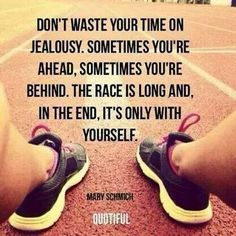"""I think this applies to life and not just running, """"don't waste your time on jealousy, sometimes you're ahead, sometimes you're behind, the race is long and in the end it's only with yourself"""""""