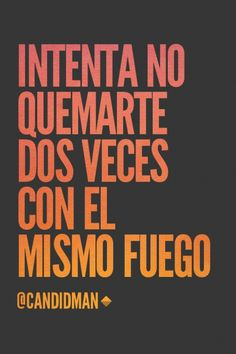 """""""Intenta no quemarte dos veces con el mismo #Fuego"""". @candidman #Frases"""