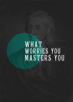 what worries you masters you- so true and a very thought-provoking statement.  I only want to serve one Master.  Don't let my worries master me.  Let Go and Let God, as my mother used to say!  :)