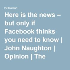 Here is the news – but only if Facebook thinks you need to know | John Naughton | Opinion | The Guardian
