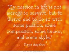 """My mission in life is not merely to survive, but to thrive; and to do so with some passion, some compassion, some humor, and some style."" ~ Maya Angelou"