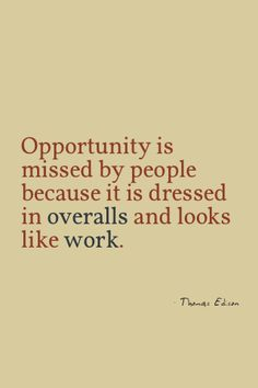 Opportunity is missed by people because it is dressed in overalls and looks like work. Thomas Edison
