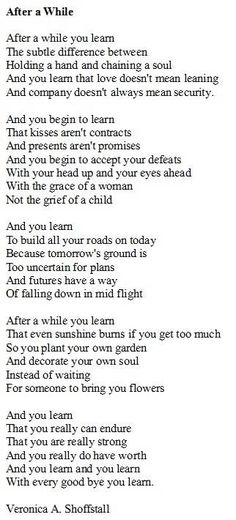 Mom had this poem saved and showed it to me at various times in my teens. She wanted do badly to teach me these ideas, particularly to handle life with the grace of a woman, not the grief of a child. At her wake, I passed out copies of this poem to all the guests. While there is great controversy over its true origin and author, I don't care. To me, it has my mom written all over it.
