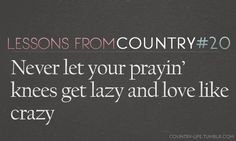 never let your prayin' knees get lazy.