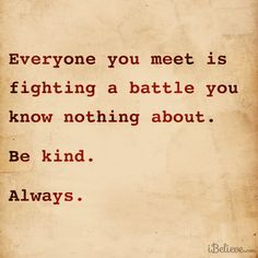 Everyone you meet is fighting a battle that you know nothing about.  Be Kind.  Always.  https://www.facebook.com/photo.php?fbid=661928973847271&set=a.175277392512434.37209.145138128859694&type=1&ref=nf