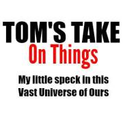 Tom's Take On Things