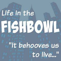 Life in the Fishbowl