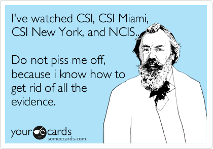 Ive watched CSI, CSI Miami, CSI New York, and NCIS.. Do not piss me off, because i know how to get rid of all the evidence.