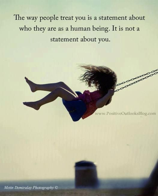 The way people treat you is a statement about who they are as a human being. It is not a statement about you.