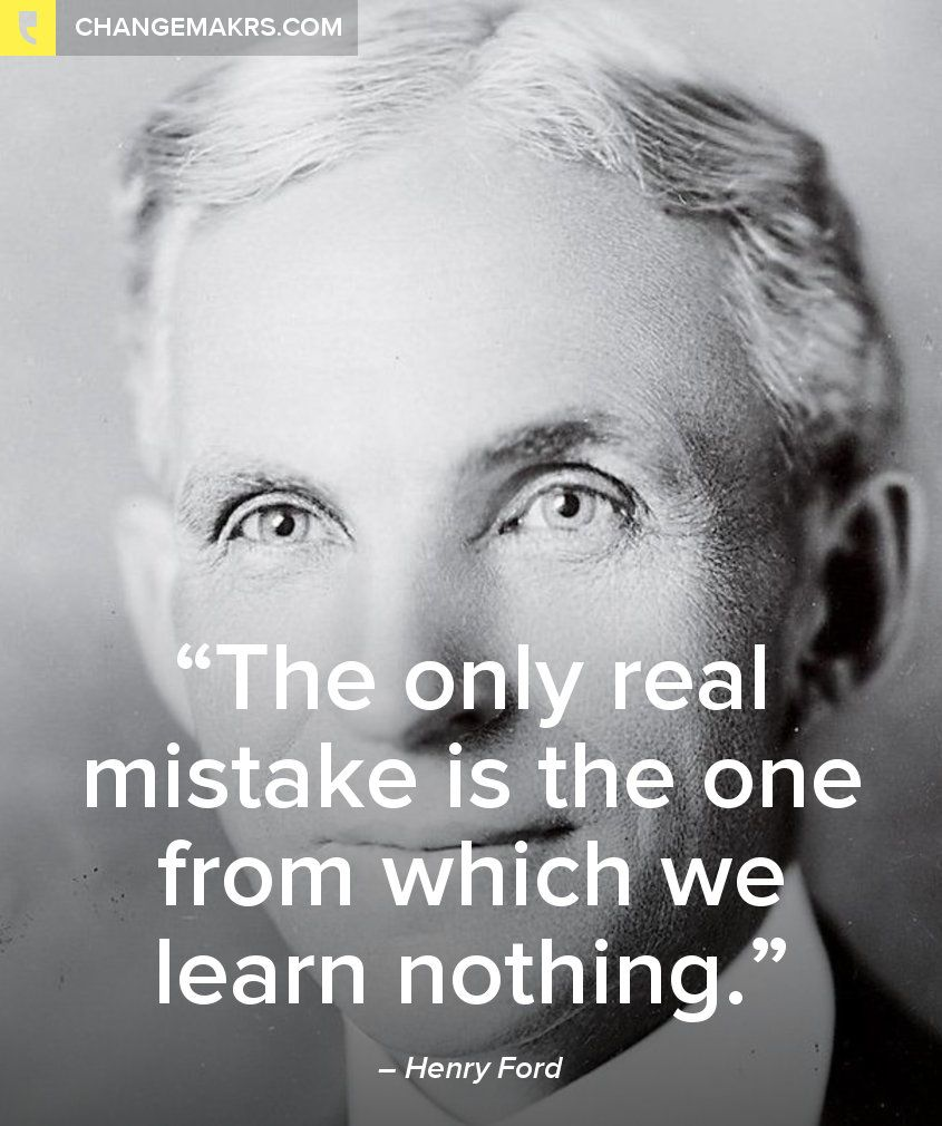 -Henry Ford, real misteaks