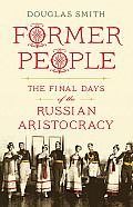Former People by Douglas Smith:  FORMER PEOPLE (1. Russia, 1900) At the dawn of the twentieth century, Russia was hurtling into the modern age. In the two decades before the First World War, the country experienced exceptional rates of industrial growth, outpacing those of the United States, Germany, and...