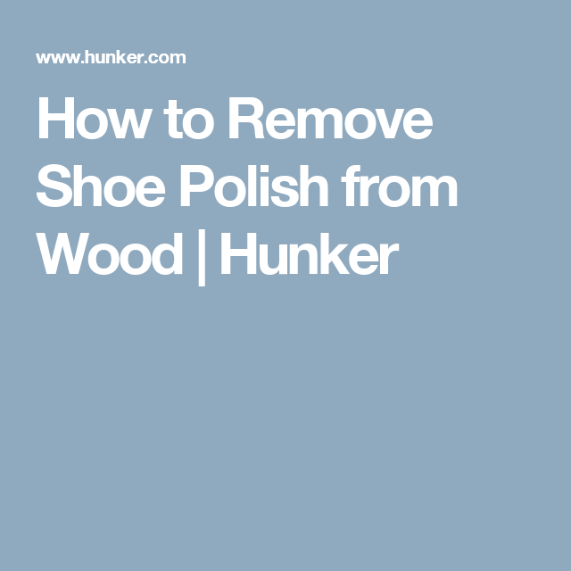How To Remove Shoe Polish From Wood In 2019 For The Home Urine