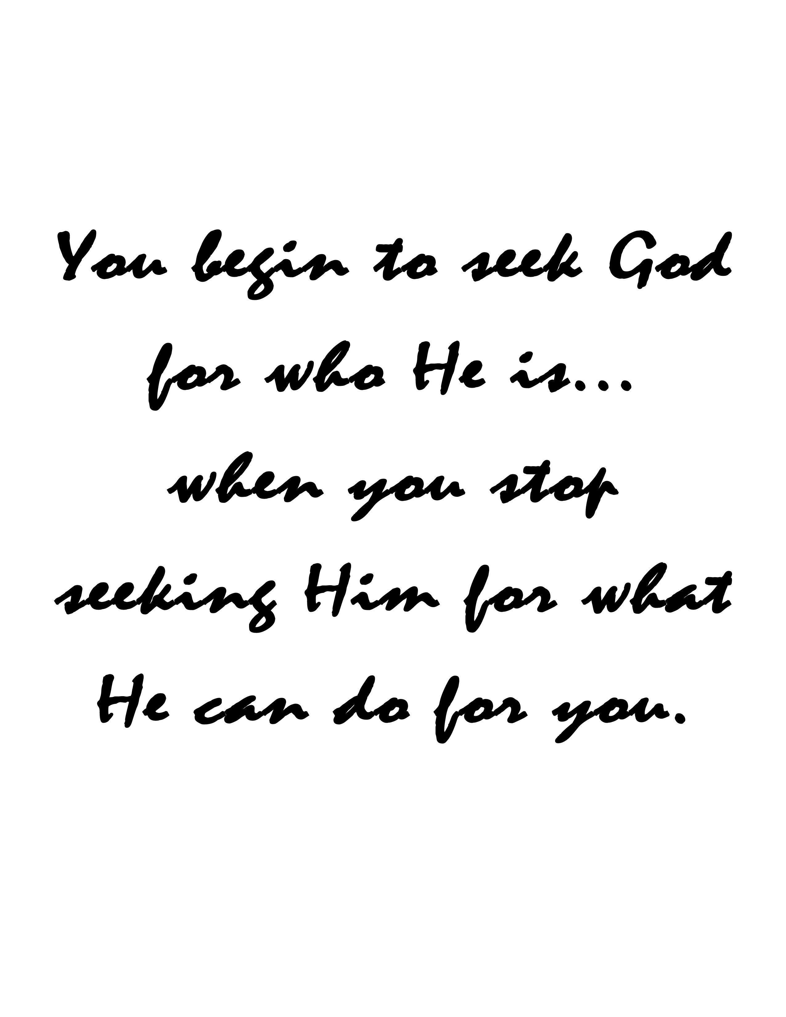 you begin to seek God for who He is...when you stop