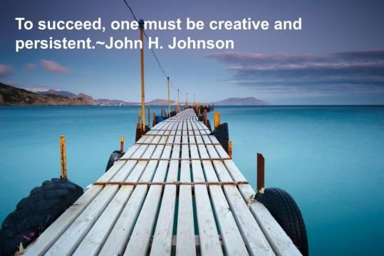 The Grow Rich Project - Tino's Daily Quote of the Day_11-23-2013  To succeed, one must be creative and persistent.~John H. Johnson   #quotes #retweet #grp #thegrowrichproject