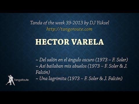 Tanda of the week 39-2013: Héctor Varela (vals) - YouTube - This tanda Published on Oct 15, 2013 by Yuksel Sise: (1) ▶  Héctor Varela / Fernando Soler: Del salón en el ángulo oscuro (1973) (2) ▶  Héctor Varela / Fernando Soler & Jorge Falcón: Así bailaban mis abuelos (1973) (3) ▶ Héctor Varela / Fernando Soler & Jorge Falcón: Una lagrimita (1973)