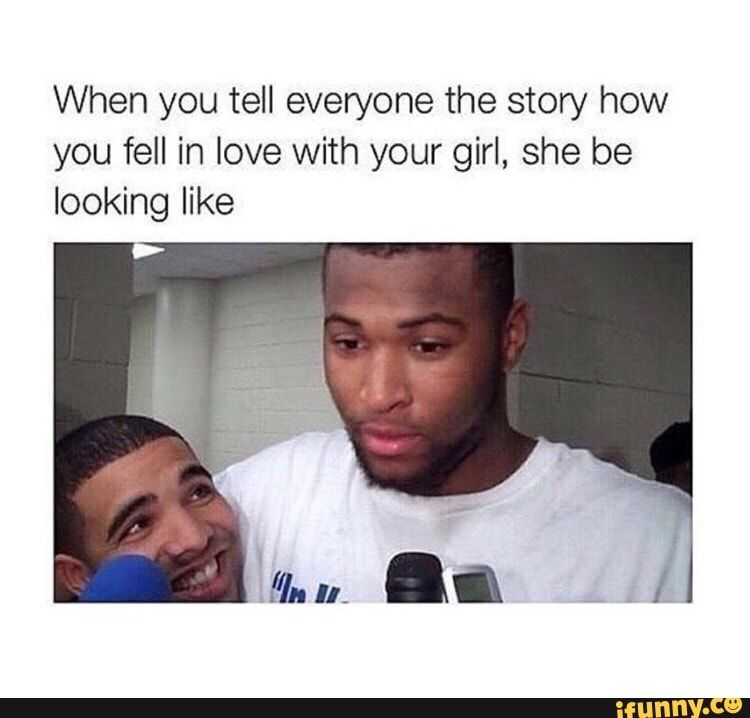 When You Tell Everyone The Story How You Fell In Love With Your Girl She Be Looking Like Ifunny Relationship Memes Love Memes Funny Funny Text Posts