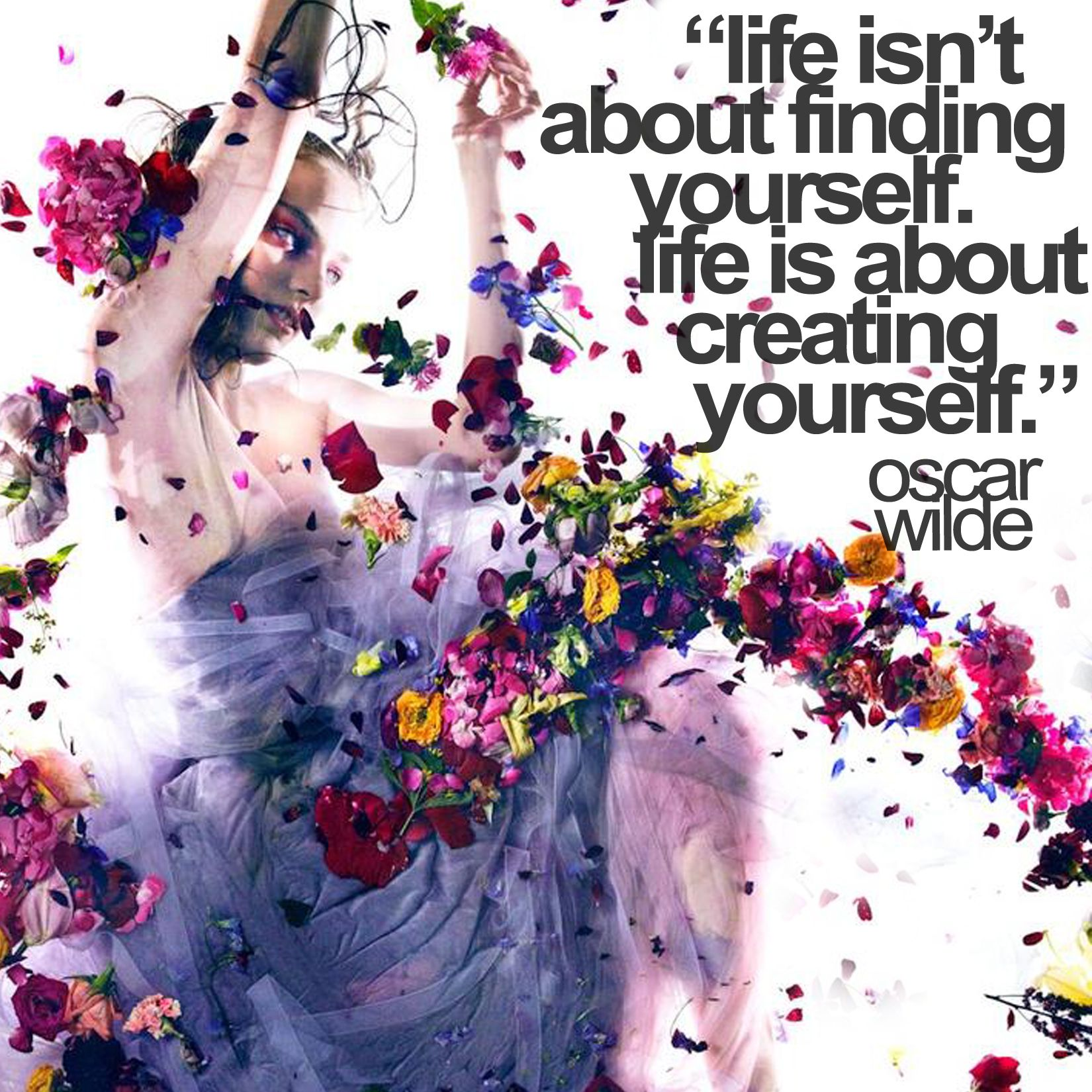 """Life isn't about finding yourself. Life is about creating yourself."" -Oscar Wilde"