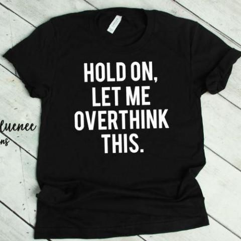 Best Funny Shirts Hold On Let Me Overthink This HOLD ON, LET ME OVERTHINK THIS – ABadInfluence-overthinking-let me overthink this-funny shirts- t-shirts for women 11