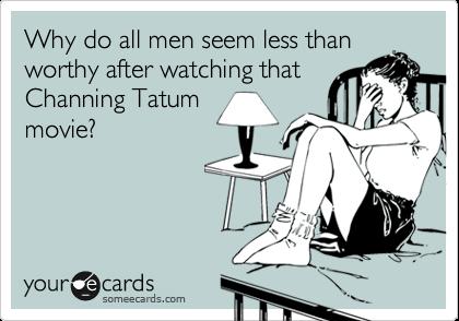 Cause he's Channing Tatum!