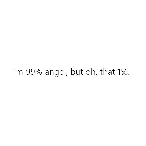 Uhm, maybe I am 1% an angel and the 99% is left... yeah, I am not an angel at all! :D