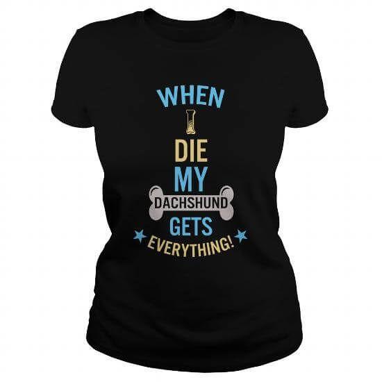 When I Die My Dachshund Gets Everything T-Shirts & Hoodies
