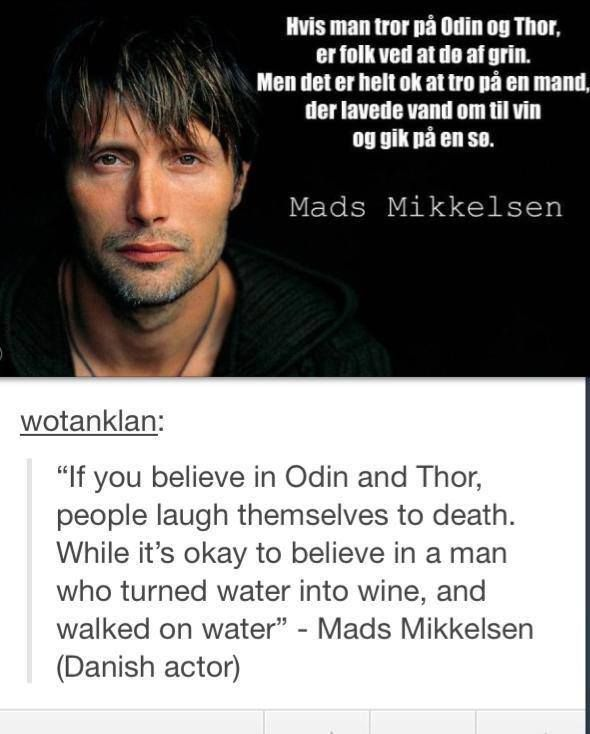 If you believe in Odin and Thor, people laugh themselves to death. While it's okay to believe in a man who turned water into wine, and walked on water ~Mads Mikkelsen