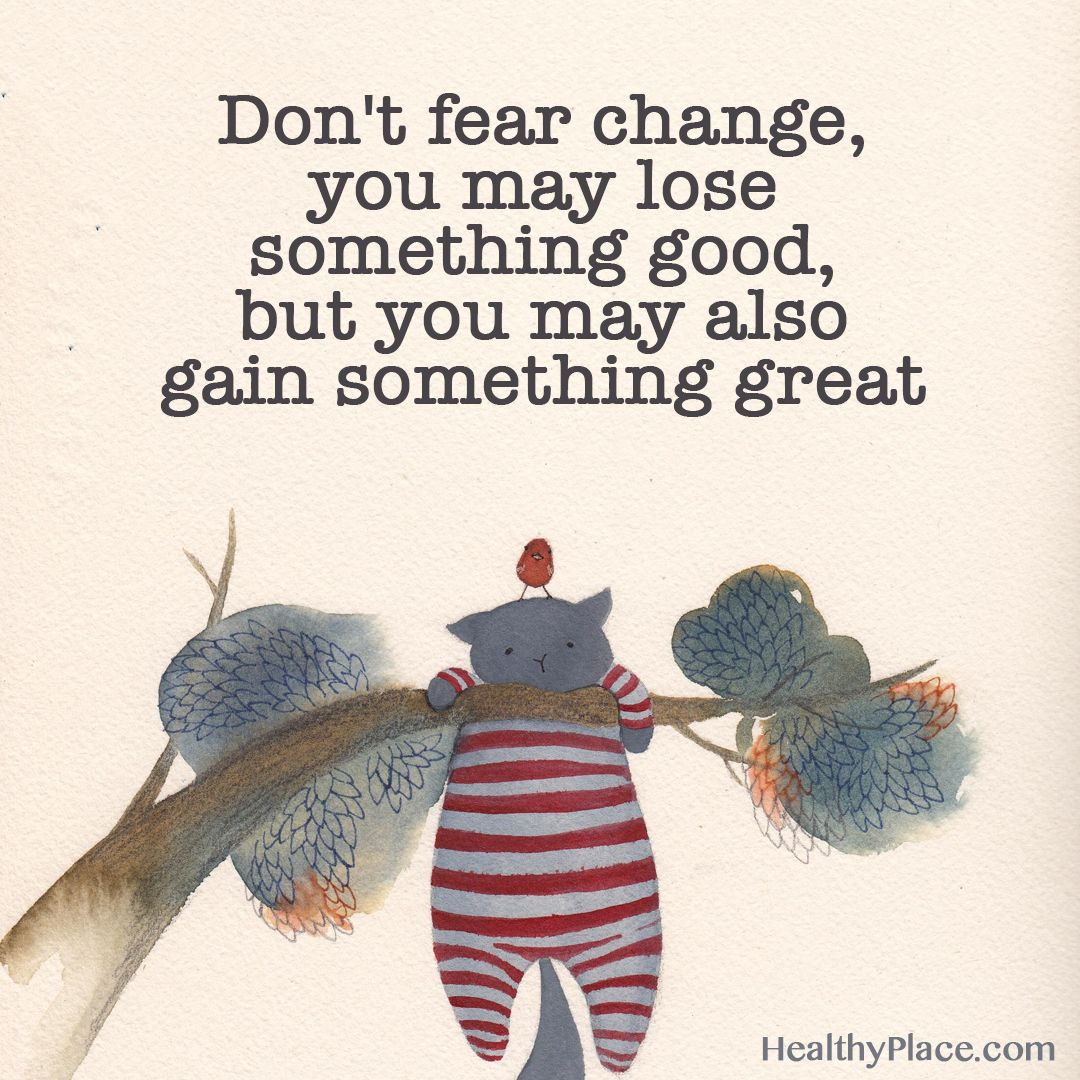 Positive Quote: Don't fear change, you may lose something good, but you may also gain something great. HealthyPlace.com