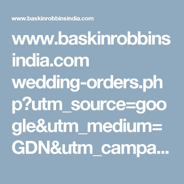 www.baskinrobbinsindia.com wedding-orders.php?utm_source=google&utm_medium=GDN&utm_campaign=Display_Wedding_Basking_Robbins