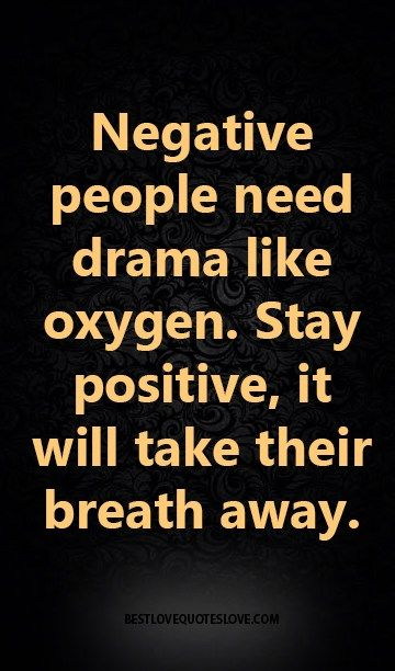 Negative people need drama like oxygen Stay positive, it will - mutual consensus