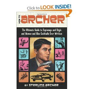 How to Archer: The Ultimate Guide to Espionage and Style and Women and Also Cocktails Ever Written [Paperback]