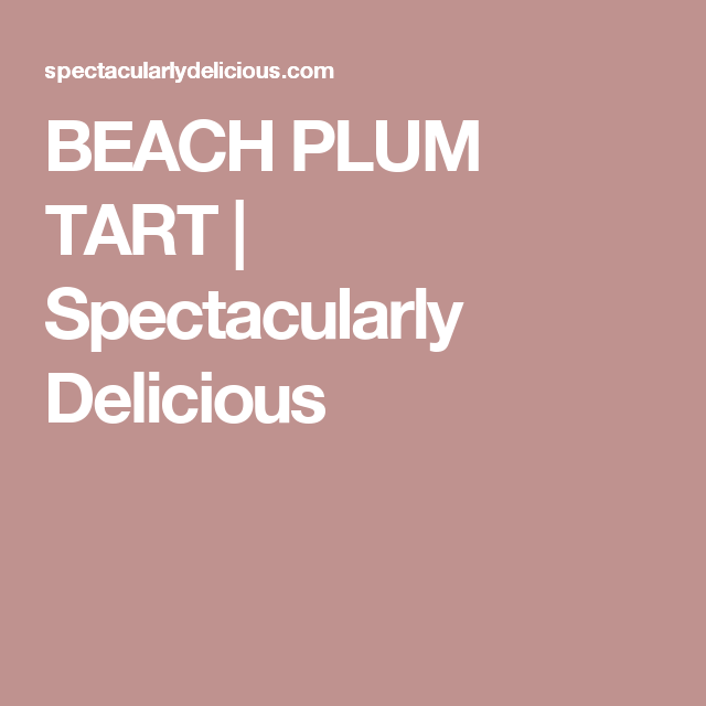 BEACH PLUM TART | Spectacularly Delicious
