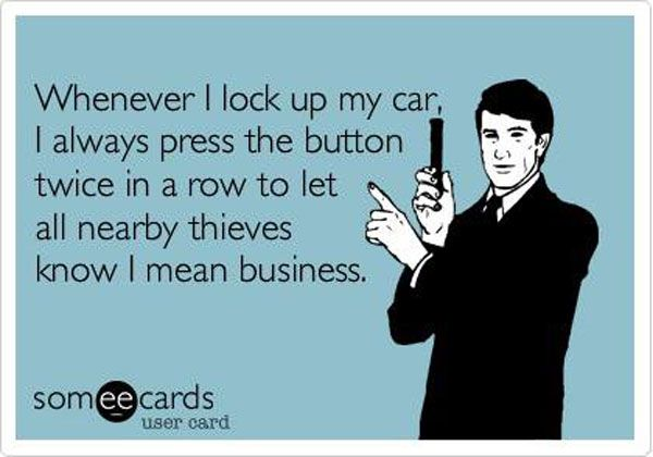 """""""whenever I lock up my car, I always press the button twice in a row to let nearby thieves know I mean business""""   Funny Pictures: Funny Ecards - 23 Pics #ecard #funny #hilarious #sotrue #guilty"""