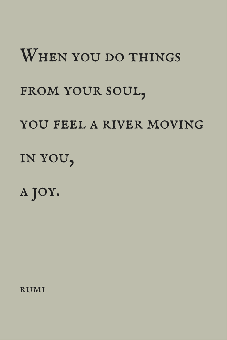 When you do things from your soul, you feel a river moving in you, a joy.  Positivism, happiness quote