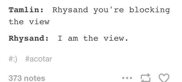 Again. Rhys sass on point. OOH!!! We should have like a Rhys and Tamlin sass off, no violence (although that's probably inevitable) (and I wouldn't mind some action sequence cuz dats cool)
