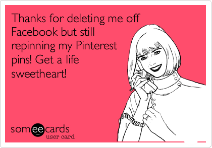 Thanks For Deleting Me Off Facebook But Still Repinning My Pinterest Pins Get A Life Sweetheart Funny Quotes Make Me Laugh Ecards Funny