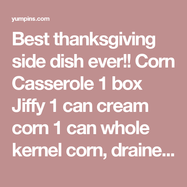 Best thanksgiving side dish ever!! Corn Casserole 1 box Jiffy 1 can cream corn 1 can whole kernel corn, drained 2 eggs 1 stick butter, melted 1 Cup Sour cream Mix all together in casserole adding the sour cream last. Bake in 350 oven for 45 minutes. - Yum Pins