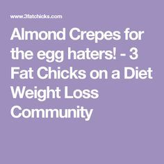 Almond Crepes for the egg haters! - 3 Fat Chicks on a Diet Weight Loss Community