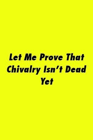 Let Me Prove That Chivalry Isn't Dead Yet #chivalryquotes Let Me Prove That Chivalry Isn't Dead Yet #relationships #inlaws  #love #chivalryquotes Let Me Prove That Chivalry Isn't Dead Yet #chivalryquotes Let Me Prove That Chivalry Isn't Dead Yet #relationships #inlaws  #love #chivalryquotes