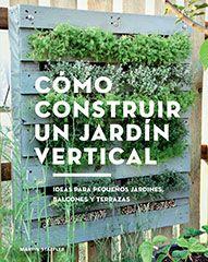 Cómo construir un jardín vertical : ideas para pequeños jardines, balcones y terrazas