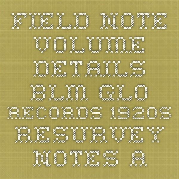 Field Note Volume Details - BLM GLO Records 1920s resurvey notes - field note