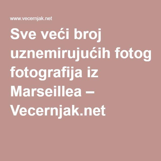 Sve veći broj uznemirujućih fotografija iz Marseillea – Vecernjak.net