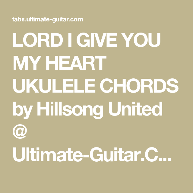 LORD I GIVE YOU MY HEART UKULELE CHORDS by Hillsong United ...