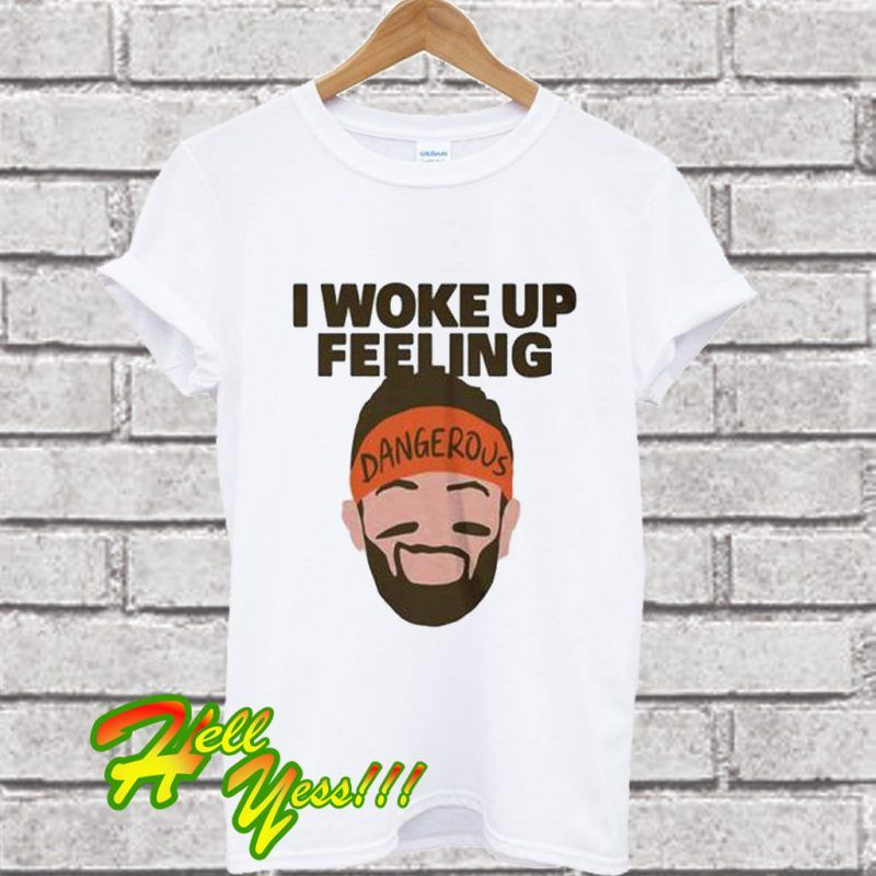aefc808a96f I Woke Up feeling Baker Mayfield Dangerous T Shirt ...