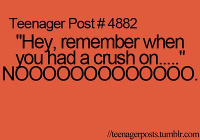 """Teenager Post #4882 """"Hey, remember when you had a crush on..."""" NOOOOOOOOOOOOOOOOO."""