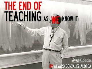 the-end-of-teaching-as-we-know-it by Alvaro González-Alorda via Slideshare