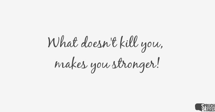 What Doesn T Kill You Makes You Stronger Schone Spruche Englisch Liedertext Zitate Motto Spruche