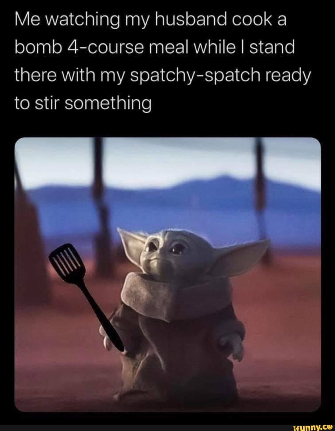 Me Watching My Husband Cook A Bomb 4 Course Meal While I Stand There With My Spatchy Spatch Ready To Stir Something Ifunny Yoda Funny Yoda Meme Funny Memes