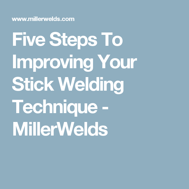 Five Steps To Improving Your Stick Welding Technique - MillerWelds